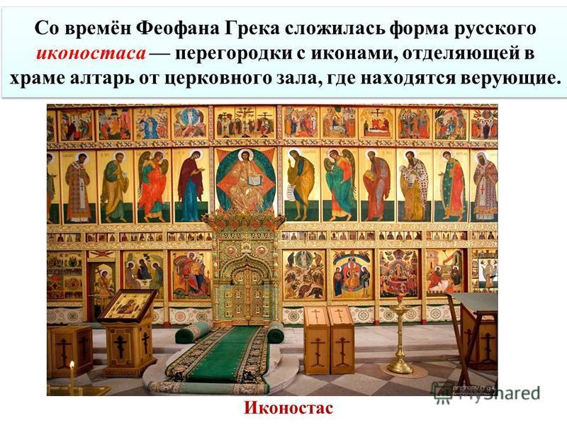 Иконостас Со времён Феофана Грека сложилась форма русского иконостаса перегородки с иконами, отделяющей в храме алтарь от церковного зала, где находятся верующие.
