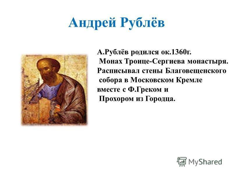 Андрей Рублёв А.Рублёв родился ок.1360 г. Монах Троице-Сергиева монастыря. Расписывал стены Благовещенского собора в Московском Кремле вместе с Ф.Греком и Прохором из Городца.