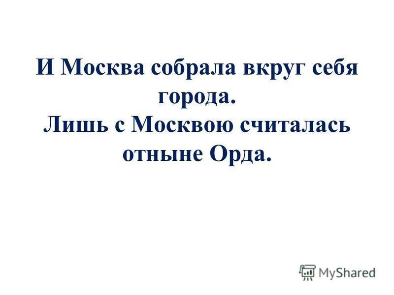 И Москва собрала вкруг себя города. Лишь с Москвою считалась отныне Орда.