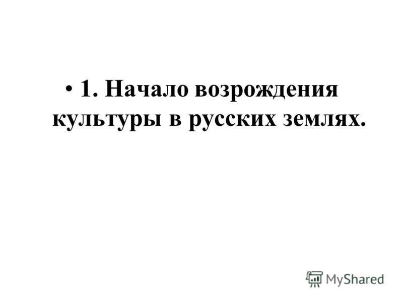 1. Начало возрождения культуры в русских землях.