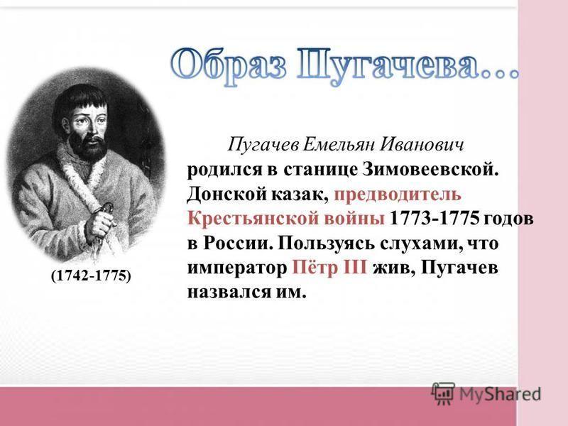 Пугачев Емельян Иванович родился в станице Зимовеевской. Донской казак, предводитель Крестьянской войны 1773-1775 годов в России. Пользуясь слухами, что император Пётр III жив, Пугачев назвался им. (1742-1775)