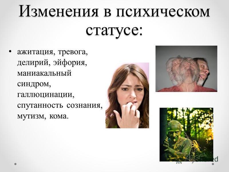 Изменения в психическом статусе: ажитация, тревога, делирий, эйфория, маниакальный синдром, галлюцинации, спутанность сознания, мутизм, кома.
