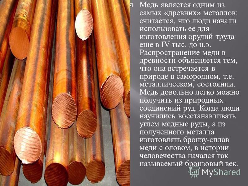Медь является одним из самых « древних » металлов : считается, что люди начали использовать ее для изготовления орудий труда еще в IV тыс. до н. э. Распространение меди в древности объясняется тем, что она встречается в природе в самородном, т. е. ме