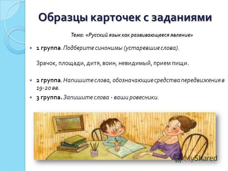 Образцы карточек с заданиями 1 группа. Подберите синонимы ( устаревшие слова ). Зрачок, площади, дитя, воин, невидимый, прием пищи. 2 группа. Напишите слова, обозначающие средства передвижения в 19-20 вв. 3 группа. Запишите слова - ваши ровесники. Те