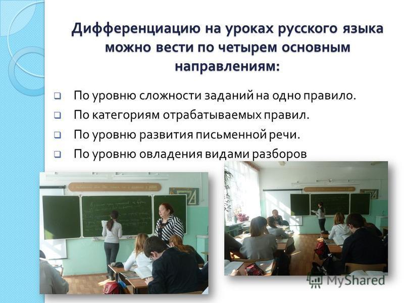Дифференциацию на уроках русского языка можно вести по четырем основним направлениям : По уровню сложности заданий на одно правило. По категориям отрабатываемых правил. По уровню развития письменной речи. По уровню овладения видами разборов