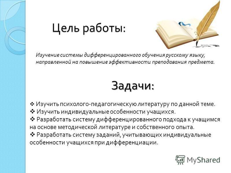 Цель работы : Изучение системы дифференцированного обучения русскому языку, направленной на повышение эффективности преподавания предмета. Задачи : Изучить психолого - педагогическую литературу по данной теме. Изучить индивидуальные особенности учащи