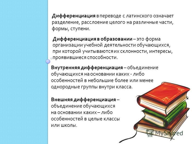 Дифференциация в образовании – это форма организации учебной деятельности обучающихся, при которой учитываются их склонности, интересы, проявившиеся способности. Дифференциация в переводе с латинского означает разделение, расслоение целого на различн