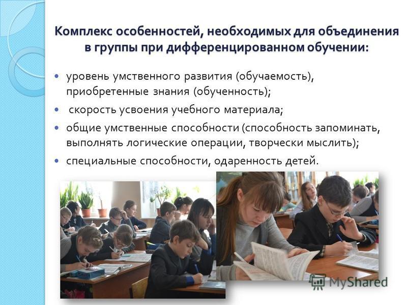Комплекс особенностей, необходимых для объединения в группы при дифференцированном обучении : уровень умственного развития ( обучаемость ), приобретенные знания ( обученность ); скорость усвоения учебного материала ; общие умственные способности ( сп