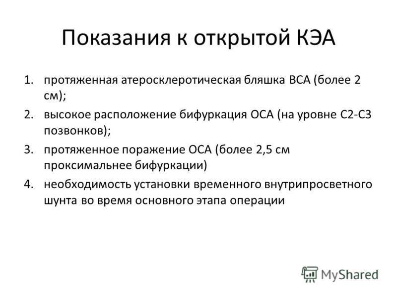Показания к открытой КЭА 1. протяженная атеросклеротическая бляшка ВСА (более 2 см); 2. высокое расположение бифуркация ОСА (на уровне С2-С3 позвонков); 3. протяженное поражение ОСА (более 2,5 см проксимальное бифуркации) 4. необходимость установки в