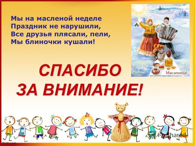 СПАСИБО ЗА ВНИМАНИЕ! Мы на масленой неделе Праздник не нарушили, Все друзья плясали, пели, Мы блиночки кушали!