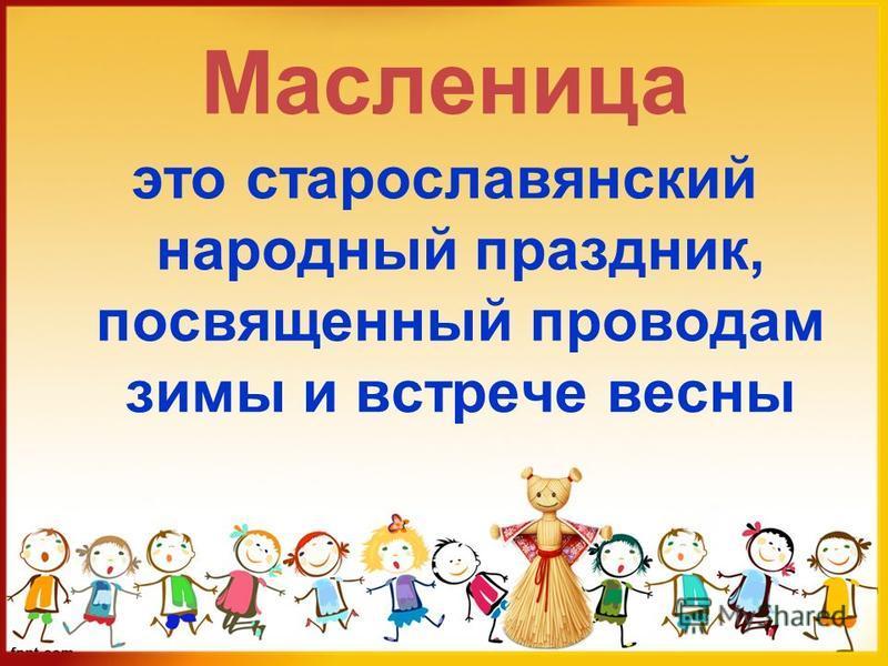 Масленица это старославянский народный праздник, посвященный проводам зимы и встрече весны