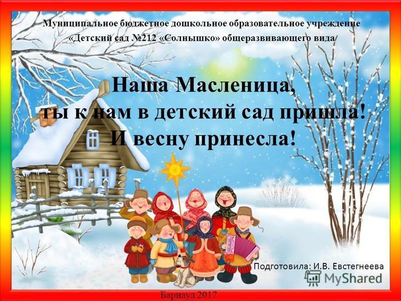 Матюшкина А.В. http://nsportal.ru/user/33485http://nsportal.ru/user/33485 Наша Масленица, ты к нам в детский сад пришла! И весну принесла! Муниципальное бюджетное дошкольное образовательное учреждение «Детский сад 212 «Солнышко» общеразвивающего вида