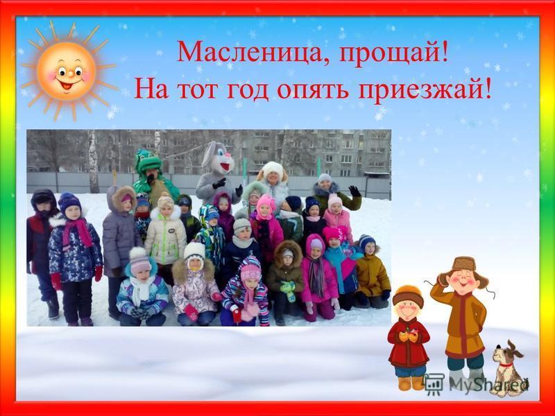 Матюшкина А.В. http://nsportal.ru/user/33485http://nsportal.ru/user/33485 Масленица, прощай! На тот год опять приезжай!