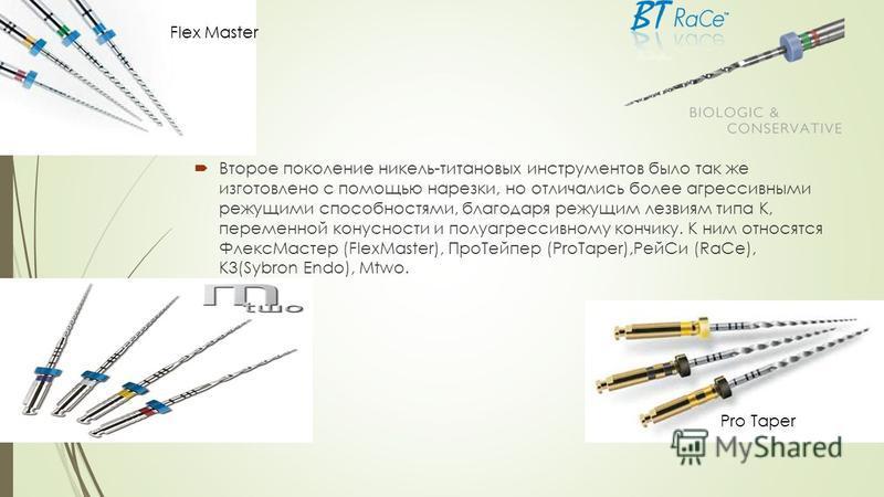 Второе поколение никель-титановых инструментов было так же изготовлено с помощью нарезки, но отличались более агрессивными режущими способностями, благодаря режущим лезвиям типа К, переменной конусности и полу агрессивному кончику. К ним относятся Фл