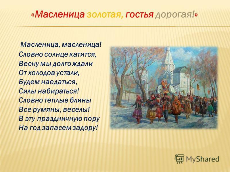 «Масленица золотая, гостья дорогая!» Масленица, масленица! Словно солнце катится, Весну мы долго ждали От холодов устали, Будем наедаться, Силы набираться! Словно теплые блины Все румяны, веселы! В эту праздничную пору На год запасем задору!