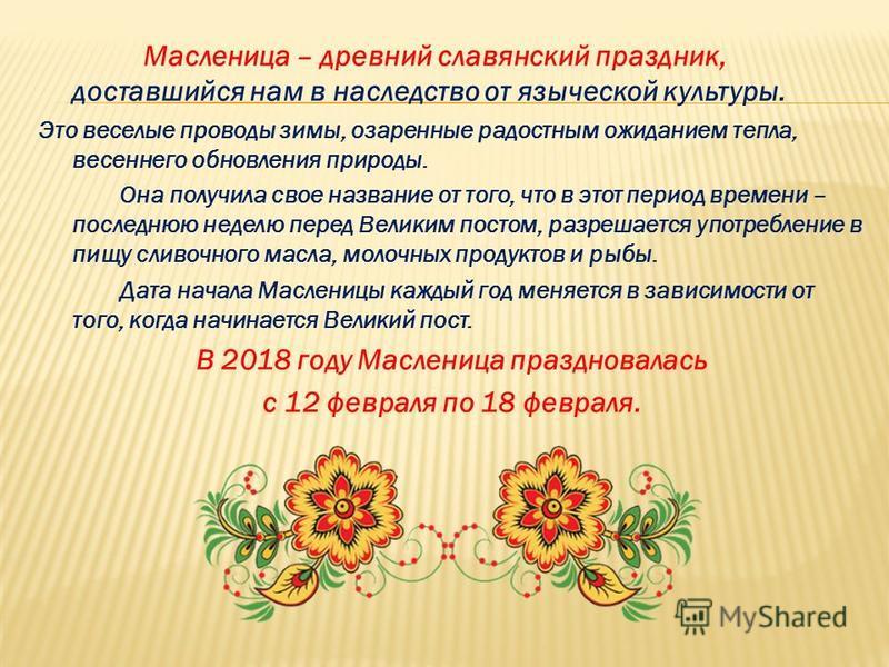 Масленица – древний славянский праздник, доставшийся нам в наследство от языческой культуры. Это веселые проводы зимы, озаренные радостным ожиданием тепла, весеннего обновления природы. Она получила свое название от того, что в этот период времени –