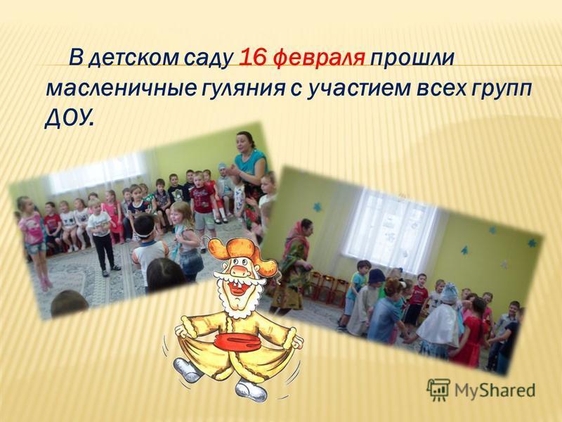 В детском саду 16 февраля прошли масленичные гуляния с участием всех групп ДОУ.