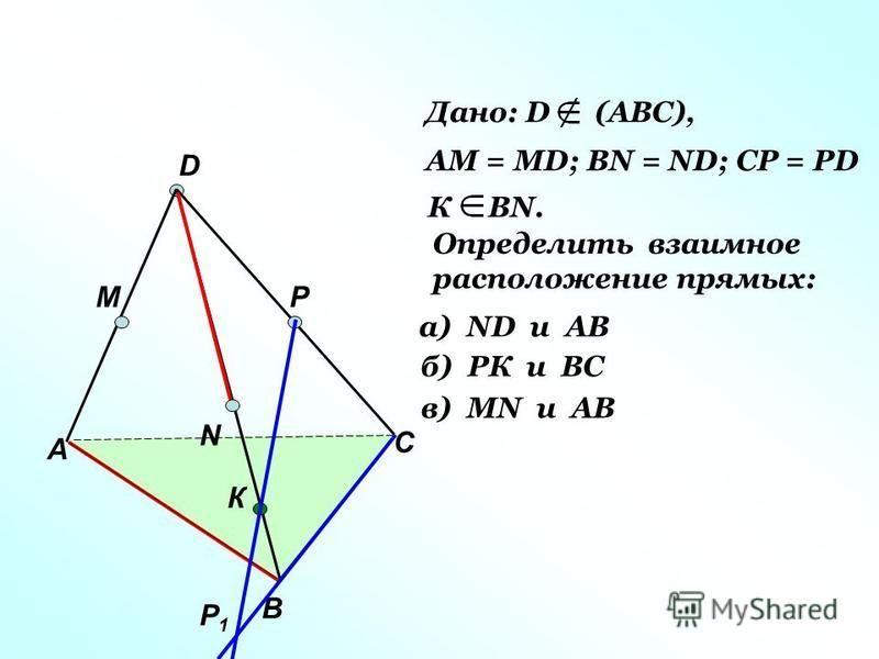 А В С D M N P Р1Р1 К Дано: D (АВС), АМ = МD; ВN = ND; CP = PD К ВN. Определить взаимное расположение прямых: а) ND и AB б) РК и ВС в) МN и AB