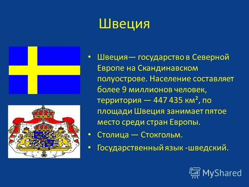 Швеция Швеция государство в Северной Европе на Скандинавском полуострове. Население составляет более 9 миллионов человек, территория 447 435 км², по площади Швеция занимает пятое место среди стран Европы. Столица Стокгольм. Государственный язык -швед