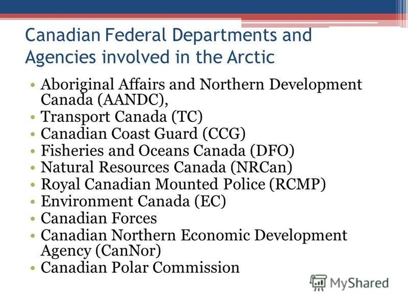 Canadian Federal Departments and Agencies involved in the Arctic Aboriginal Affairs and Northern Development Canada (AANDC), Transport Canada (TC) Canadian Coast Guard (CCG) Fisheries and Oceans Canada (DFO) Natural Resources Canada (NRCan) Royal Can