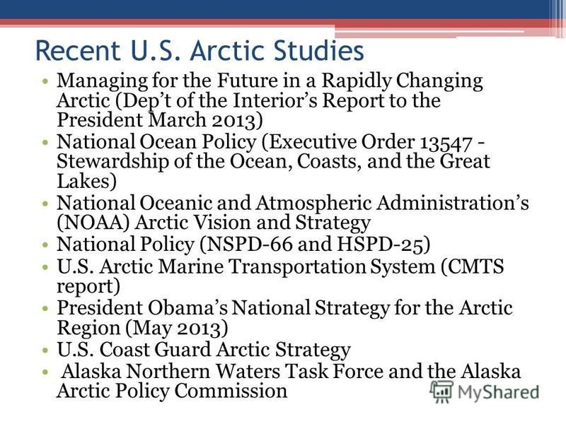 Recent U.S. Arctic Studies Managing for the Future in a Rapidly Changing Arctic (Dept of the Interiors Report to the President March 2013) National Ocean Policy (Executive Order 13547 - Stewardship of the Ocean, Coasts, and the Great Lakes) National
