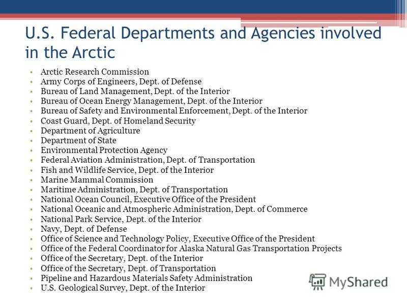 U.S. Federal Departments and Agencies involved in the Arctic Arctic Research Commission Army Corps of Engineers, Dept. of Defense Bureau of Land Management, Dept. of the Interior Bureau of Ocean Energy Management, Dept. of the Interior Bureau of Safe