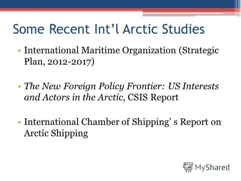 Some Recent Intl Arctic Studies International Maritime Organization (Strategic Plan, 2012-2017) The New Foreign Policy Frontier: US Interests and Actors in the Arctic, CSIS Report International Chamber of Shipping s Report on Arctic Shipping