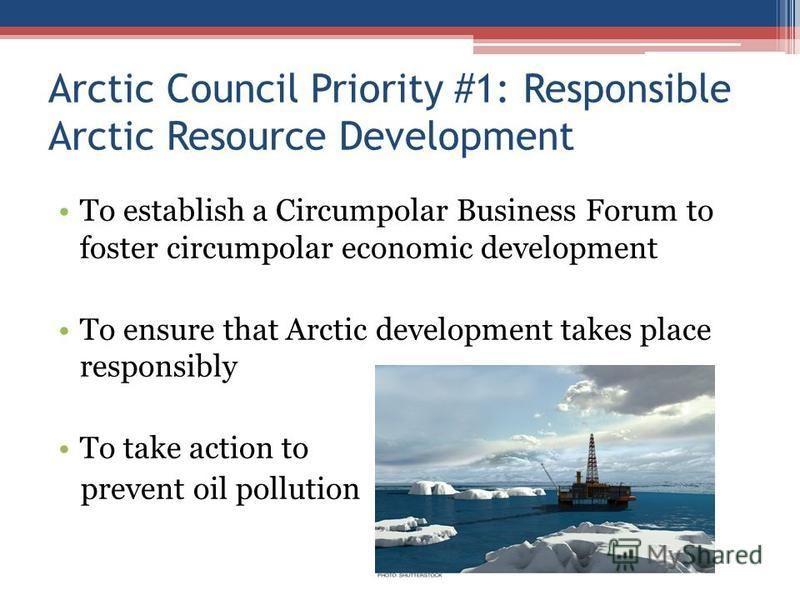 Arctic Council Priority #1: Responsible Arctic Resource Development To establish a Circumpolar Business Forum to foster circumpolar economic development To ensure that Arctic development takes place responsibly To take action to prevent oil pollution