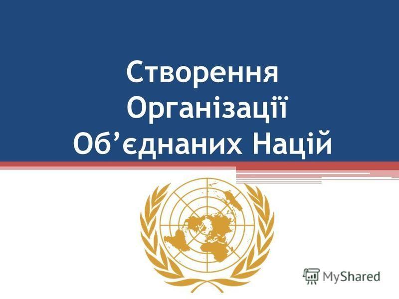 Створення Організації Обєднаних Націй