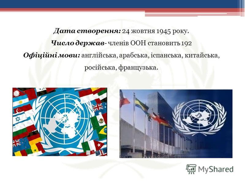 Дата створення: 24 жовтня 1945 року. Число держав- членів ООН становить 192 Офіційні мови: англійська, арабська, іспанська, китайська, російська, французька.