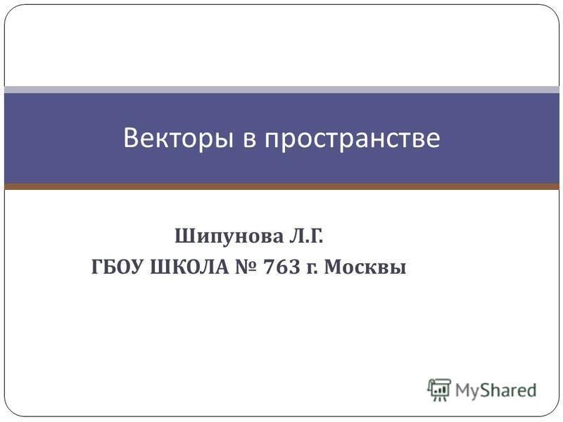 Шипунова Л. Г. ГБОУ ШКОЛА 763 г. Москвы Векторы в пространстве