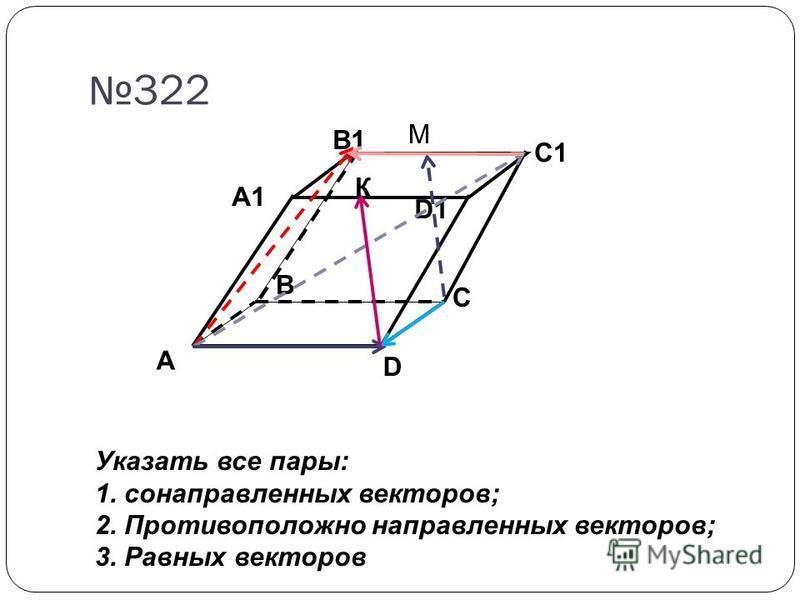 322 A D C B A1 B1 C1 D1 К М Указать все пары: 1. сонаправленных векторов; 2. Противоположно направленных векторов; 3. Равных векторов