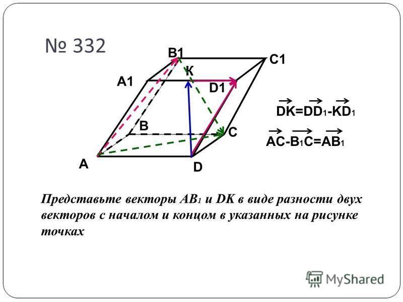 A D C B A1 B1 C1 D1 332 К Представьте векторы АВ 1 и DK в виде разности двух векторов с началом и концом в указанных на рисунке точках DK=DD 1 -KD 1 AC-B 1 C=AB 1