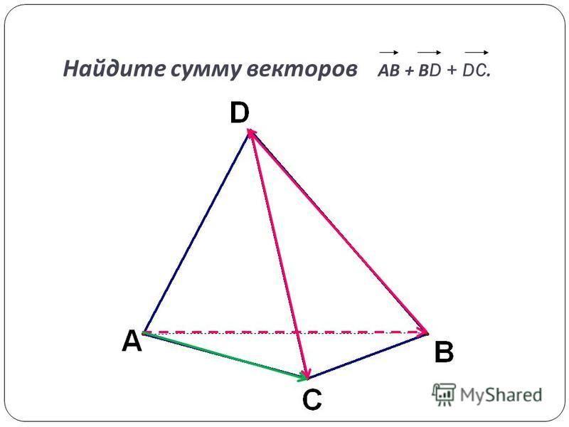Найдите сумму векторов АВ + В D + DC.