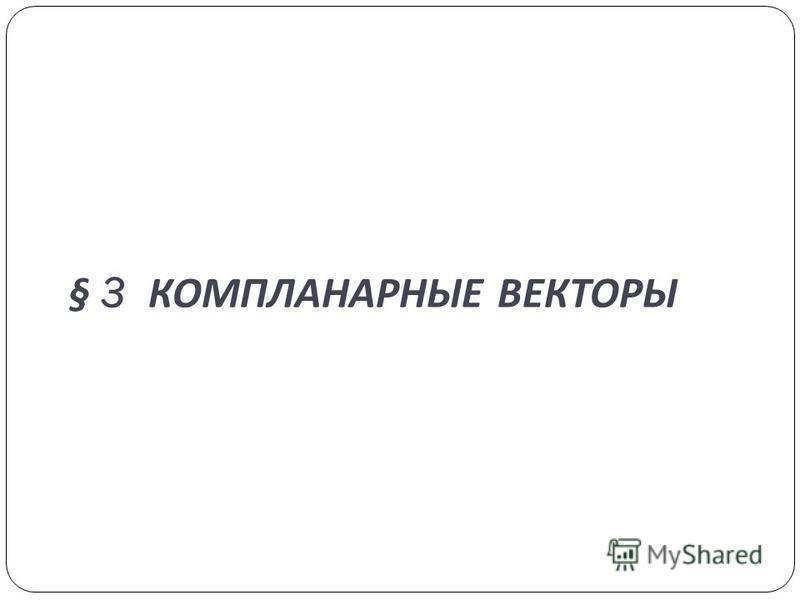 § 3 КОМПЛАНАРНЫЕ ВЕКТОРЫ