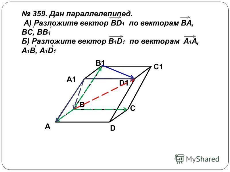 A D C B A1 B1 C1 D1 359. Дан параллелепипед. А) Разложите вектор BD 1 по векторам BA, BC, BB 1 Б) Разложите вектор B 1 D 1 по векторам A 1 A, A 1 B, A 1 D 1