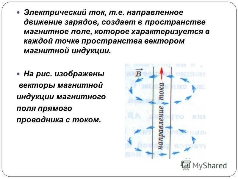 Электрический ток, т.е. направленное движение зарядов, создает в пространстве магнитное поле, которое характеризуется в каждой точке пространства вектором магнитной индукции. На рис. изображены векторы магнитной индукции магнитного поля прямого прово