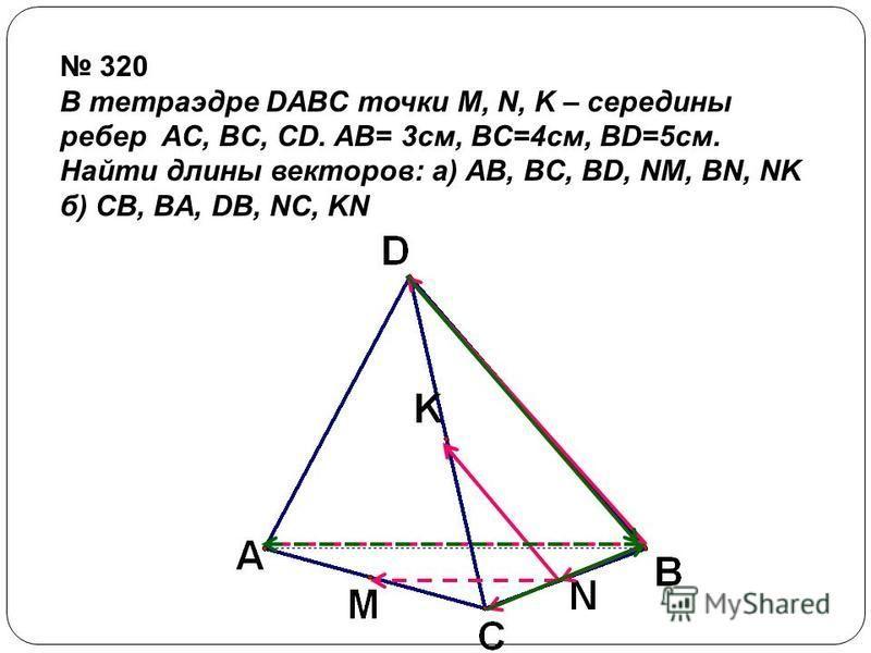 320 В тетраэдре DABC точки M, N, K – середины ребер AC, BC, CD. AB= 3 см, BC=4 см, BD=5 см. Найти длины векторов: a) АВ, BC, BD, NM, BN, NK б) CB, BA, DB, NC, KN