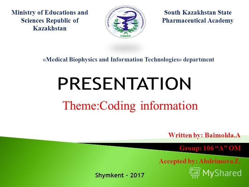 Ministry of Educations and Sciences Republic of Kazakhstan South Kazakhstan State Pharmaceutical Academy Theme:Coding information Written by: Baimolda.A Group: 106 A OM Accepted by: Abdrimova Z. Shymkent - 2017