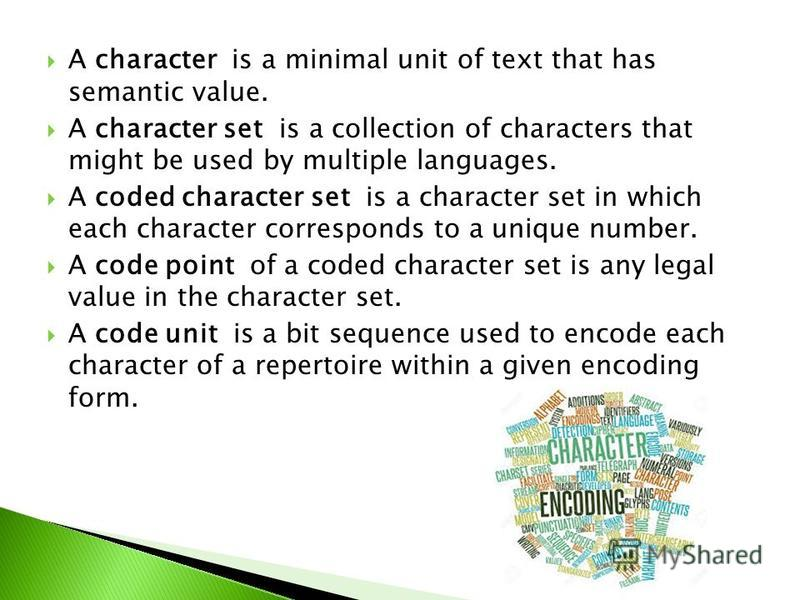 A character is a minimal unit of text that has semantic value. A character set is a collection of characters that might be used by multiple languages. A coded character set is a character set in which each character corresponds to a unique number. A