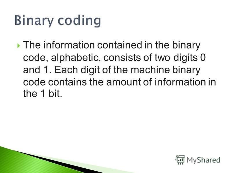 The information contained in the binary code, alphabetic, consists of two digits 0 and 1. Each digit of the machine binary code contains the amount of information in the 1 bit.