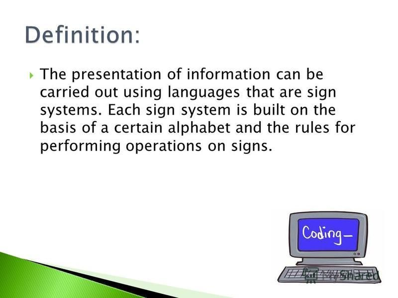 The presentation of information can be carried out using languages that are sign systems. Each sign system is built on the basis of a certain alphabet and the rules for performing operations on signs.