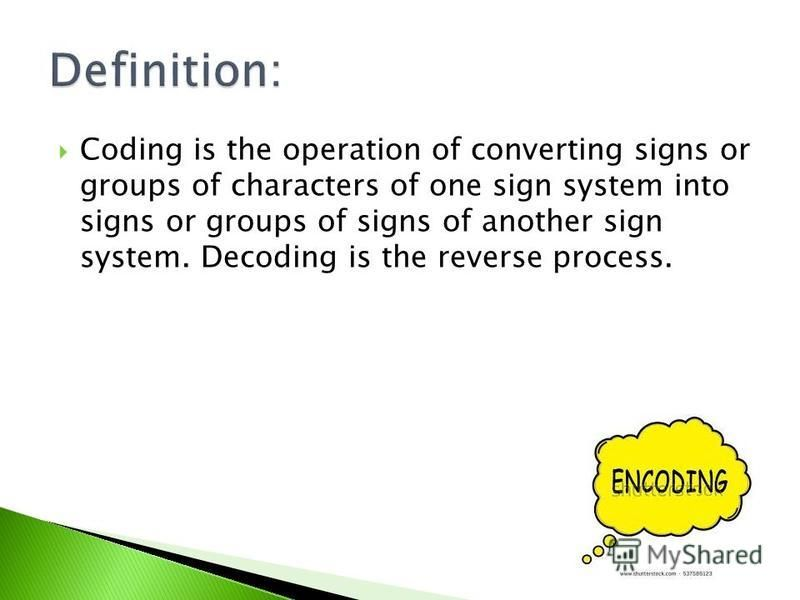 Coding is the operation of converting signs or groups of characters of one sign system into signs or groups of signs of another sign system. Decoding is the reverse process.