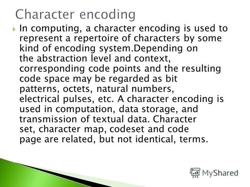 In computing, a character encoding is used to represent a repertoire of characters by some kind of encoding system.Depending on the abstraction level and context, corresponding code points and the resulting code space may be regarded as bit patterns,