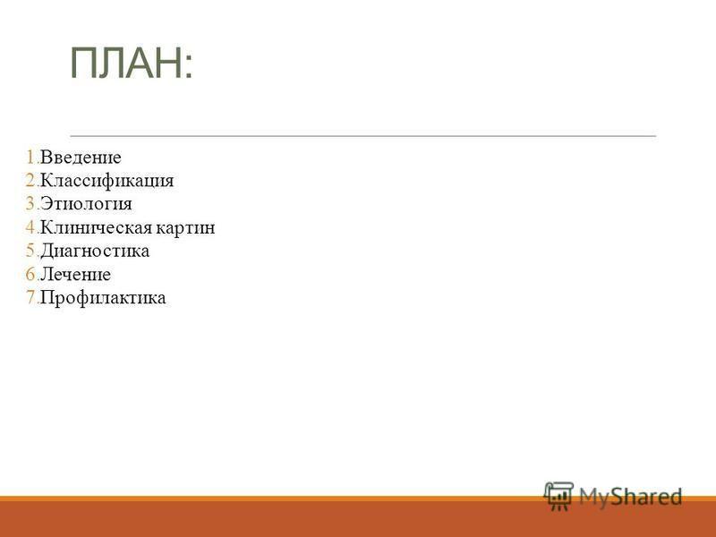 ПЛАН: 1. Введение 2. Классификация 3. Этиология 4. Клиническая картин 5. Диагностика 6. Лечение 7.Профилактика