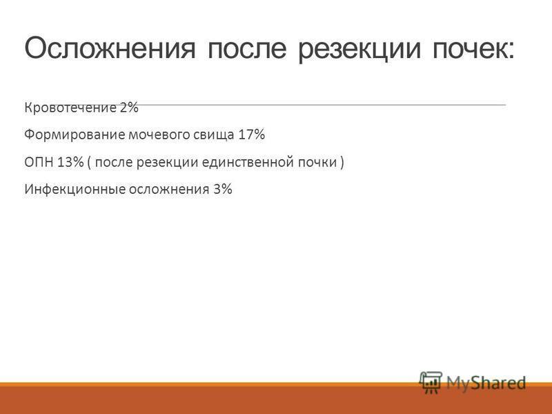 Осложнения после резекции почек: Кровотечение 2% Формирование мочевого свища 17% ОПН 13% ( после резекции единственной почки ) Инфекционные осложнения 3%