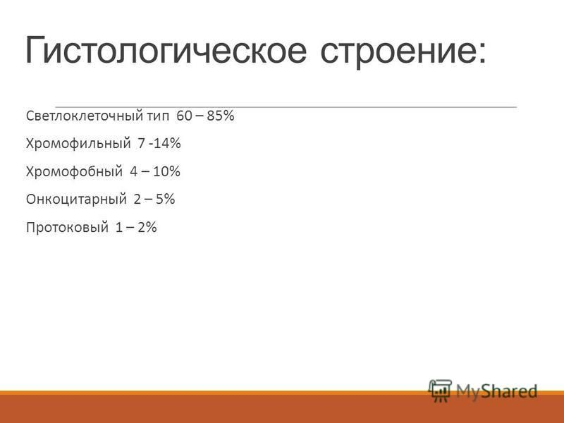 Гистологическое строение: Светлоклеточный тип 60 – 85% Хромофильный 7 -14% Хромофобный 4 – 10% Онкоцитарный 2 – 5% Протоковый 1 – 2%
