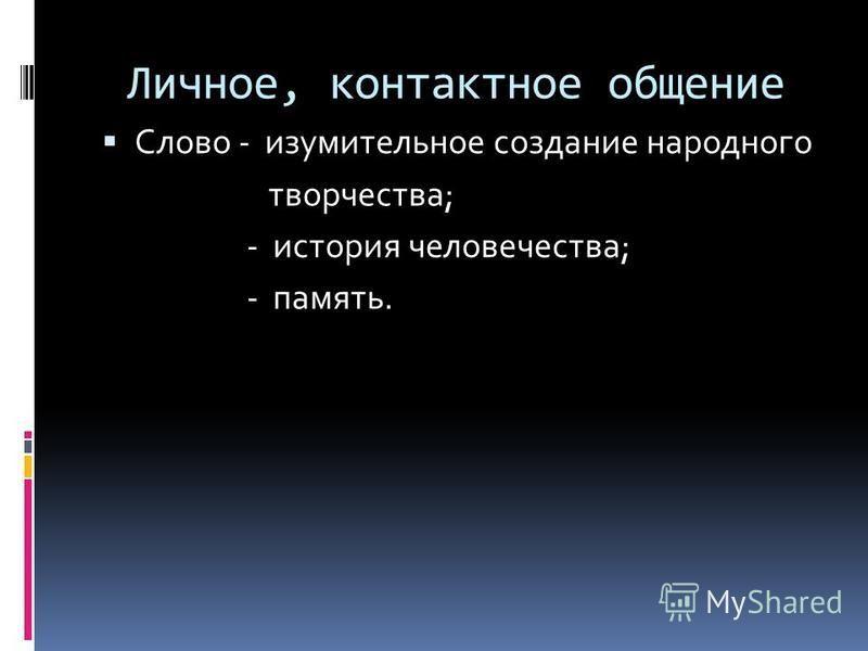Личное, контактное общение Слово - изумительное создание народного творчества; - история человечества; - память.