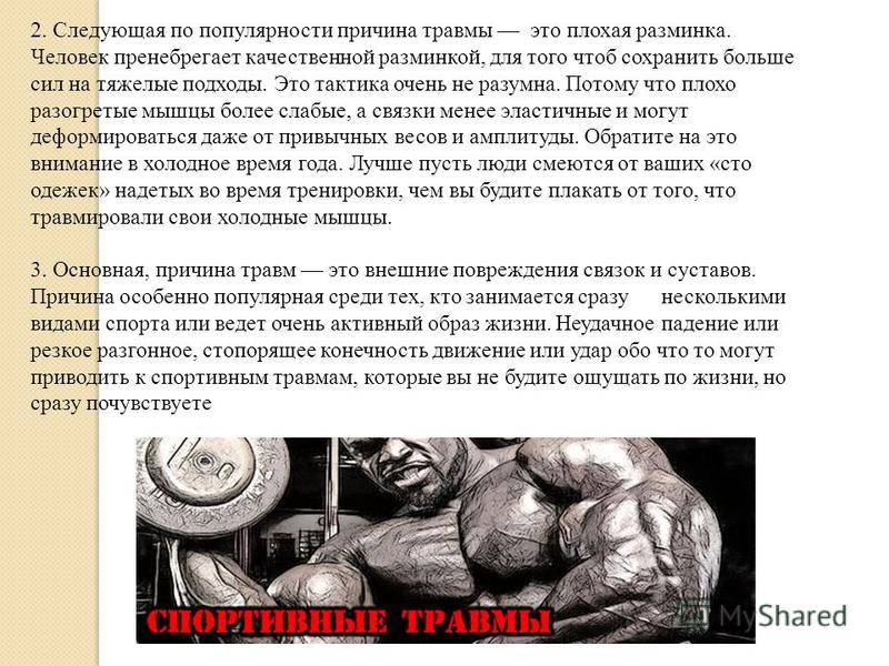 2. Следующая по популярности причина травмы это плохая разминка. Человек пренебрегает качественной разминкой, для того чтоб сохранить больше сил на тяжелые подходы. Это тактика очень не разумна. Потому что плохо разогретые мышцы более слабые, а связк