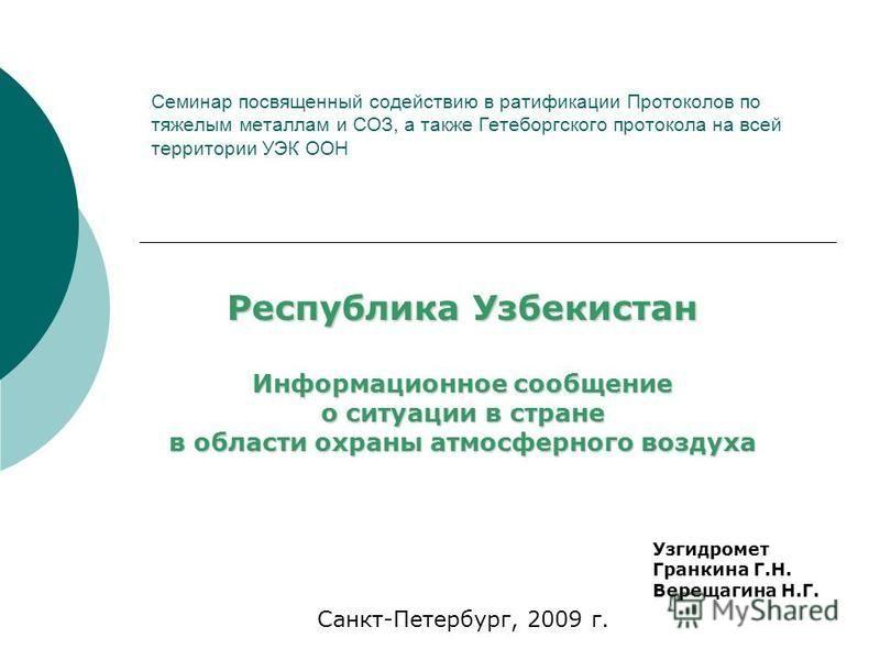 Семинар посвященный содействию в ратификации Протоколов по тяжелым металлам и СОЗ, а также Гетеборгского протокола на всей территории УЭК ООН Узгидромет Гранкина Г.Н. Верещагина Н.Г. Санкт-Петербург, 2009 г. Республика Узбекистан Информационное сообщ